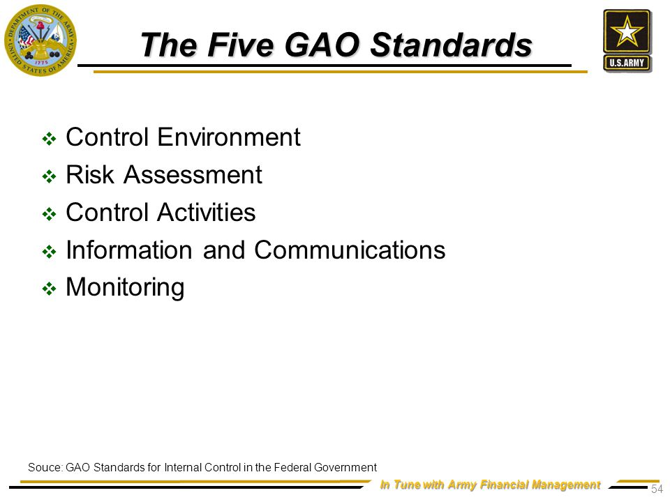 In Tune with Army Financial Management The Five GAO Standards  Control Environment  Risk Assessment  Control Activities  Information and Communications  Monitoring 54 Souce: GAO Standards for Internal Control in the Federal Government