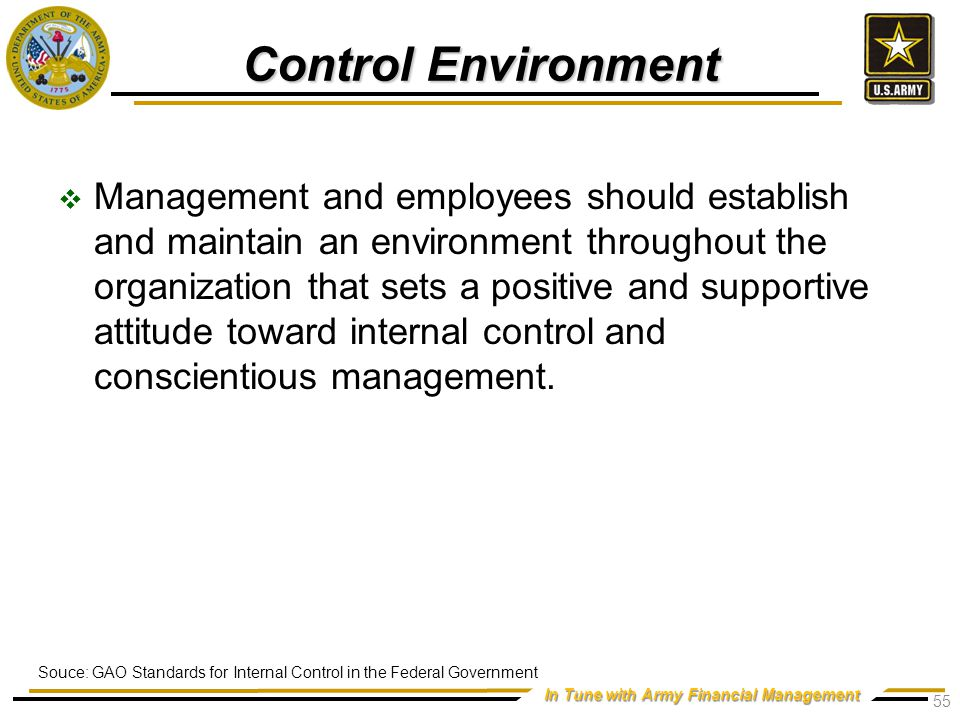 In Tune with Army Financial Management Control Environment  Management and employees should establish and maintain an environment throughout the organization that sets a positive and supportive attitude toward internal control and conscientious management.