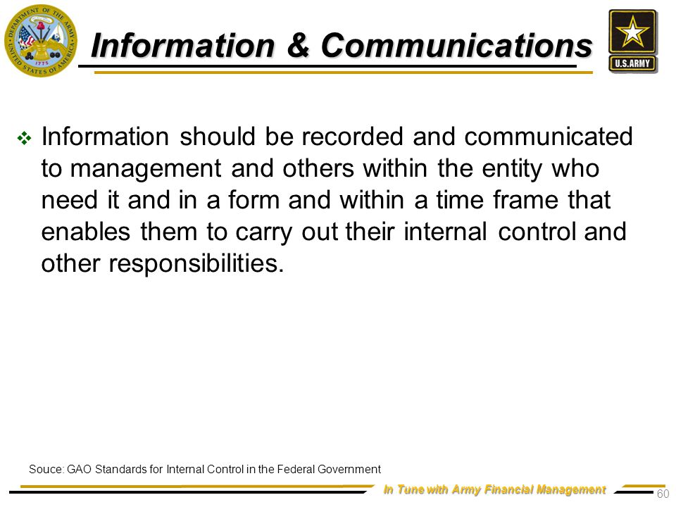 In Tune with Army Financial Management Information & Communications  Information should be recorded and communicated to management and others within the entity who need it and in a form and within a time frame that enables them to carry out their internal control and other responsibilities.