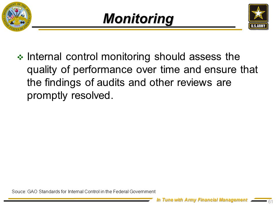 In Tune with Army Financial Management Monitoring  Internal control monitoring should assess the quality of performance over time and ensure that the findings of audits and other reviews are promptly resolved.