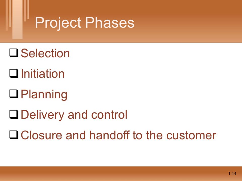 1-14  Selection  Initiation  Planning  Delivery and control  Closure and handoff to the customer Project Phases 1-14
