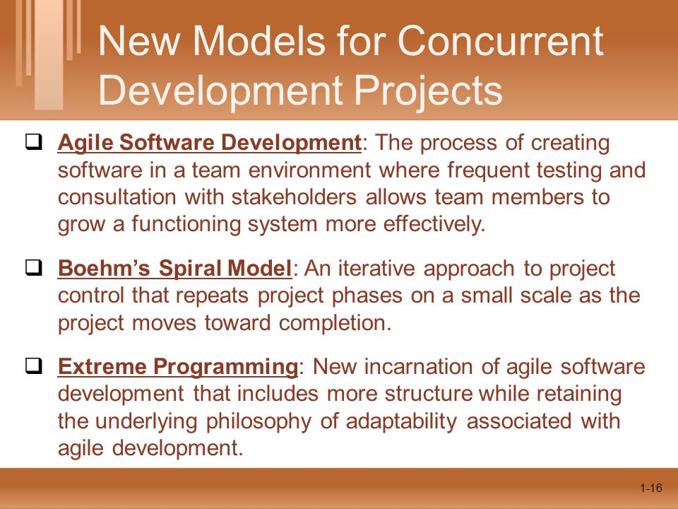 1-16  Agile Software Development: The process of creating software in a team environment where frequent testing and consultation with stakeholders allows team members to grow a functioning system more effectively.