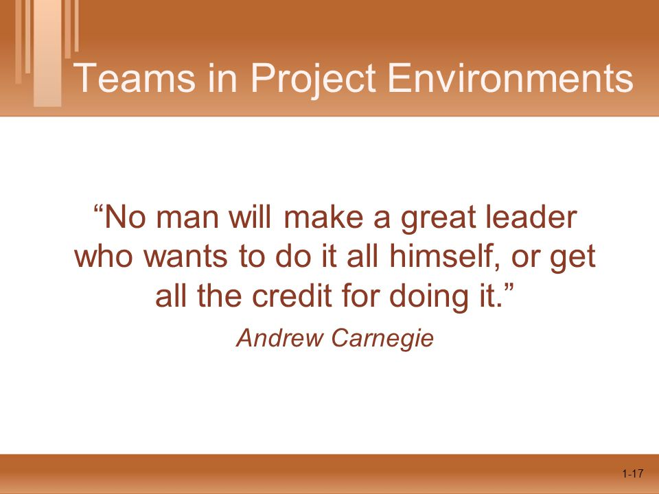 1-17 Teams in Project Environments No man will make a great leader who wants to do it all himself, or get all the credit for doing it. Andrew Carnegie 1-17