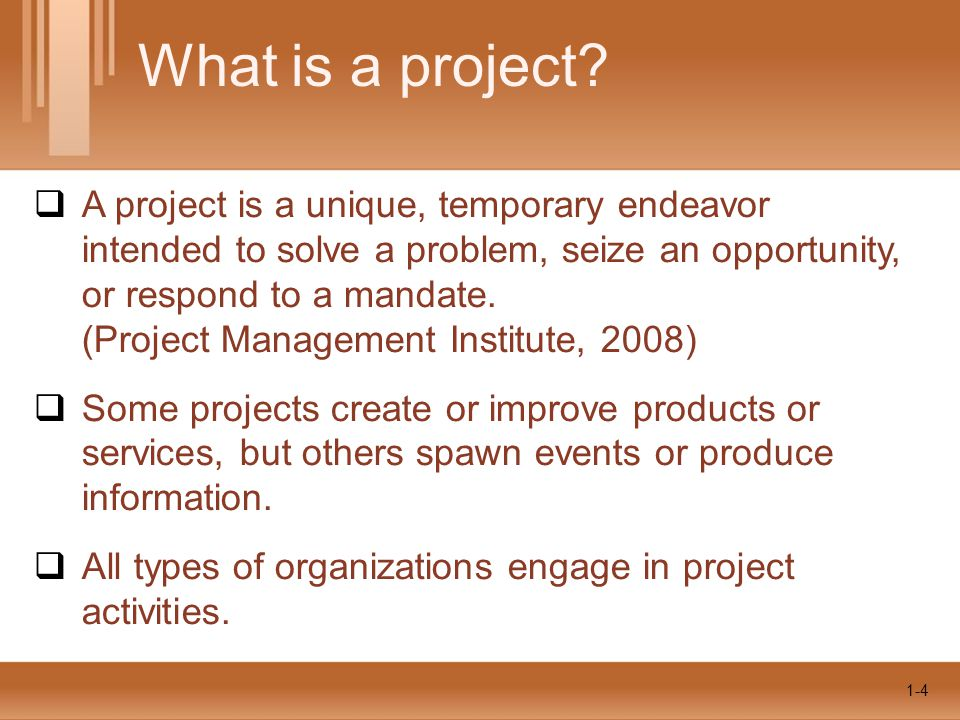 1-4  A project is a unique, temporary endeavor intended to solve a problem, seize an opportunity, or respond to a mandate. (Project Management Instit