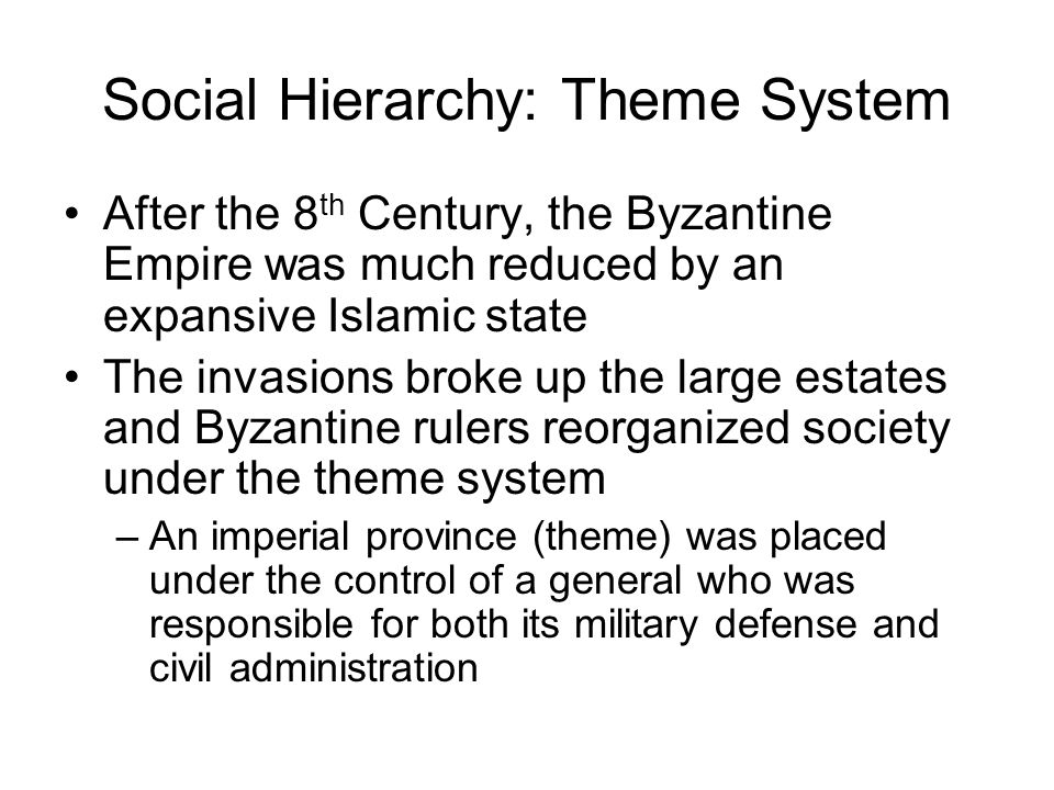 Social Hierarchy: Theme System After the 8 th Century, the Byzantine Empire was much reduced by an expansive Islamic state The invasions broke up the