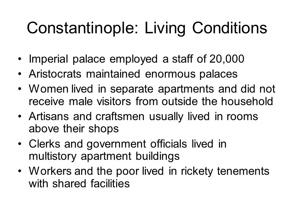 Constantinople: Living Conditions Imperial palace employed a staff of 20,000 Aristocrats maintained enormous palaces Women lived in separate apartment