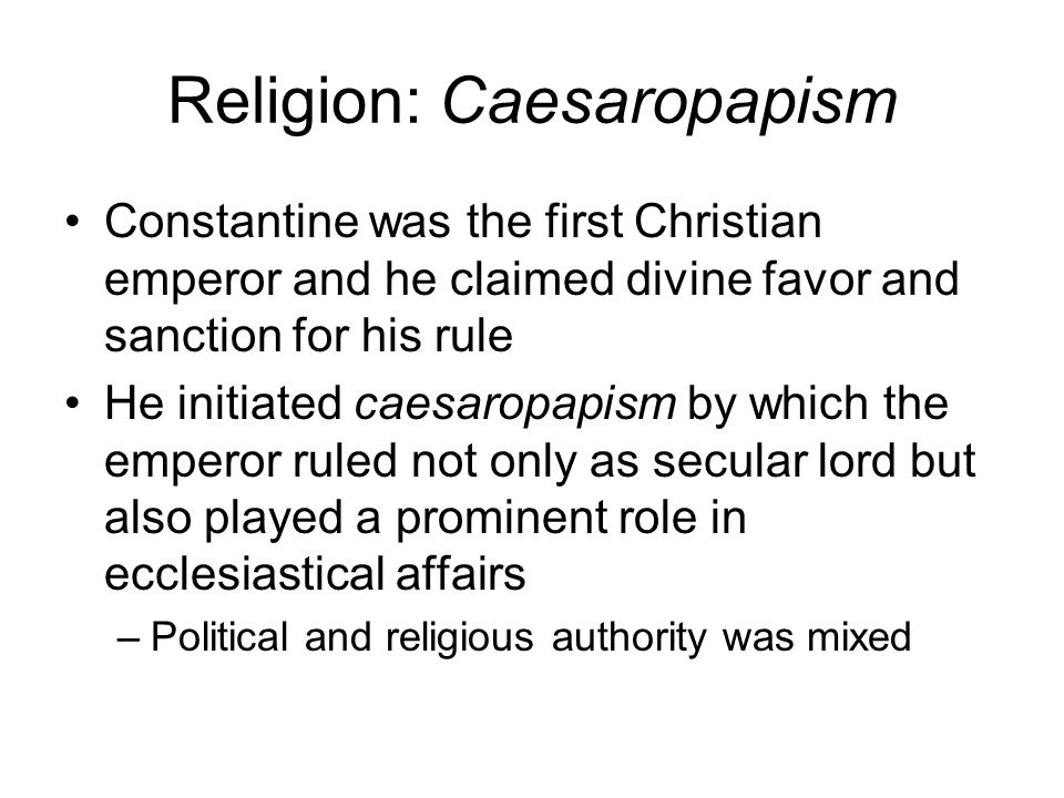 Religion: Caesaropapism Constantine was the first Christian emperor and he claimed divine favor and sanction for his rule He initiated caesaropapism b