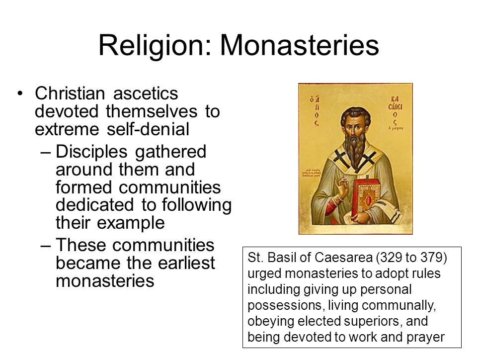 Religion: Monasteries Christian ascetics devoted themselves to extreme self-denial –Disciples gathered around them and formed communities dedicated to