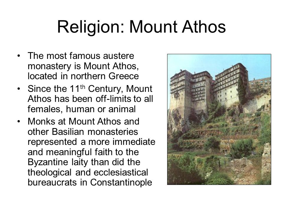Religion: Mount Athos The most famous austere monastery is Mount Athos, located in northern Greece Since the 11 th Century, Mount Athos has been off-l