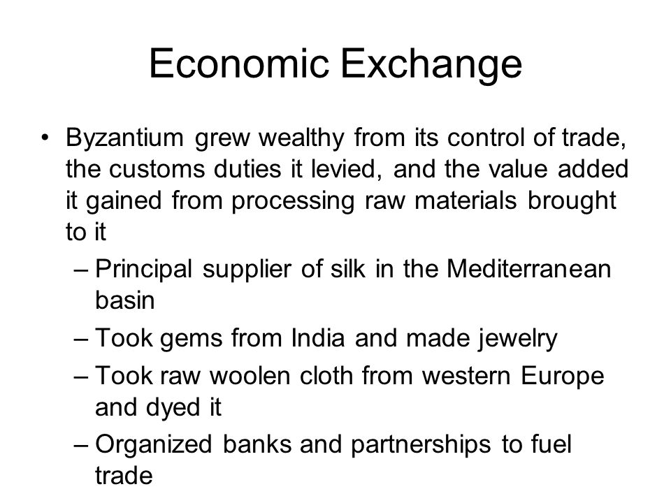 Economic Exchange Byzantium grew wealthy from its control of trade, the customs duties it levied, and the value added it gained from processing raw ma