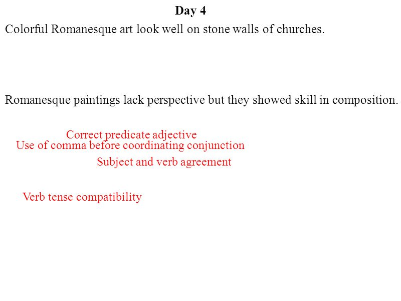 Day 4 Subject and verb agreement Correct predicate adjective Use of comma before coordinating conjunction Verb tense compatibility Colorful Romanesque