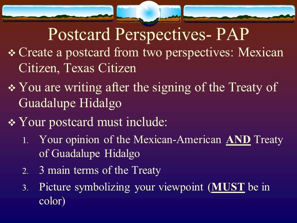 Postcard Perspectives- PAP  Create a postcard from two perspectives: Mexican Citizen, Texas Citizen  You are writing after the signing of the Treaty of Guadalupe Hidalgo  Your postcard must include: 1.