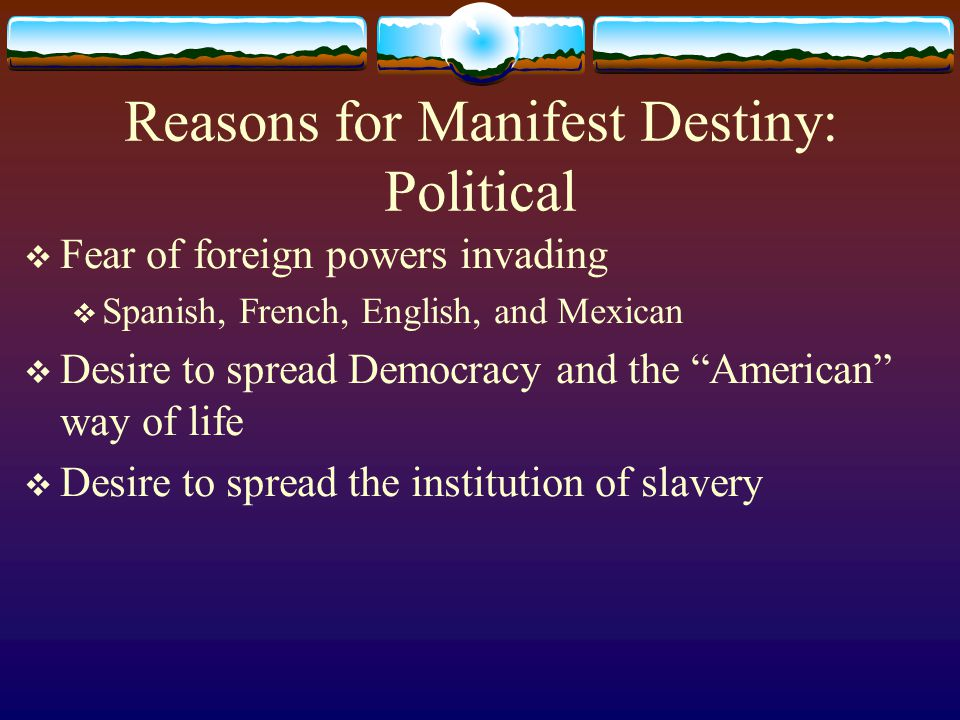 Reasons for Manifest Destiny: Political  Fear of foreign powers invading  Spanish, French, English, and Mexican  Desire to spread Democracy and the American way of life  Desire to spread the institution of slavery