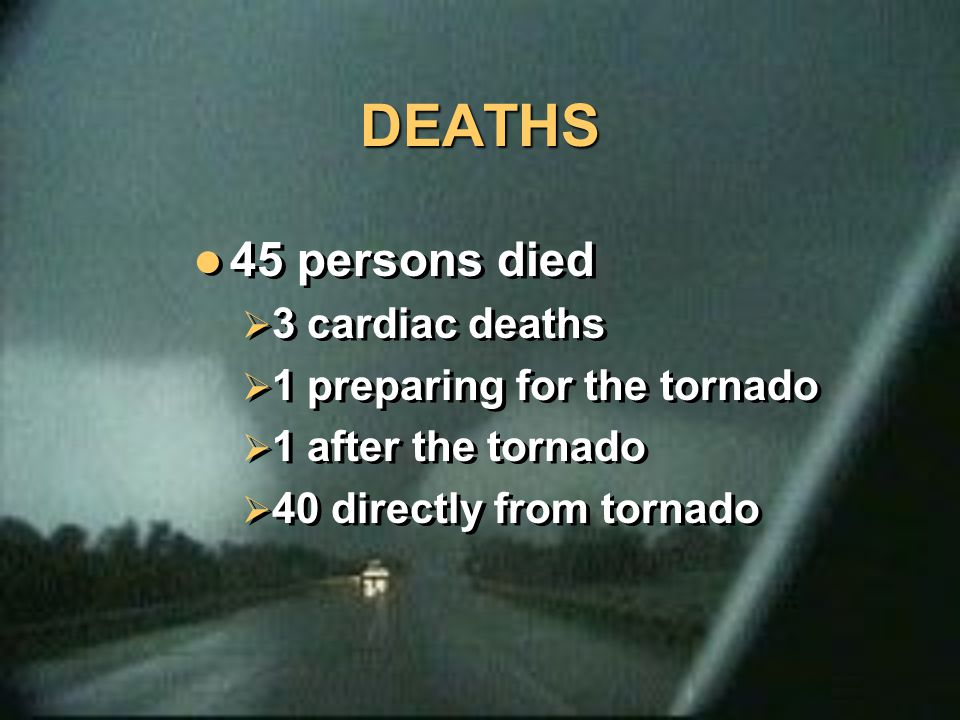 DEATHS 45 persons died  3 cardiac deaths  1 preparing for the tornado  1 after the tornado  40 directly from tornado 45 persons died  3 cardiac d