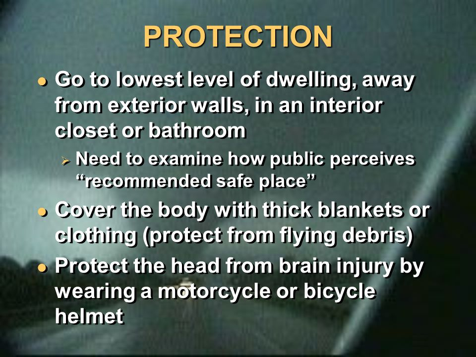 PROTECTION PROTECTION Go to lowest level of dwelling, away from exterior walls, in an interior closet or bathroom  Need to examine how public perceiv