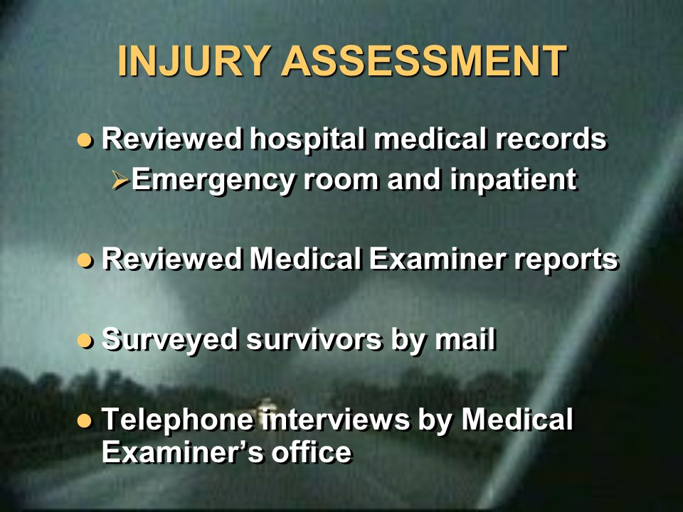 INJURY ASSESSMENT Reviewed hospital medical records  Emergency room and inpatient Reviewed Medical Examiner reports Surveyed survivors by mail Teleph