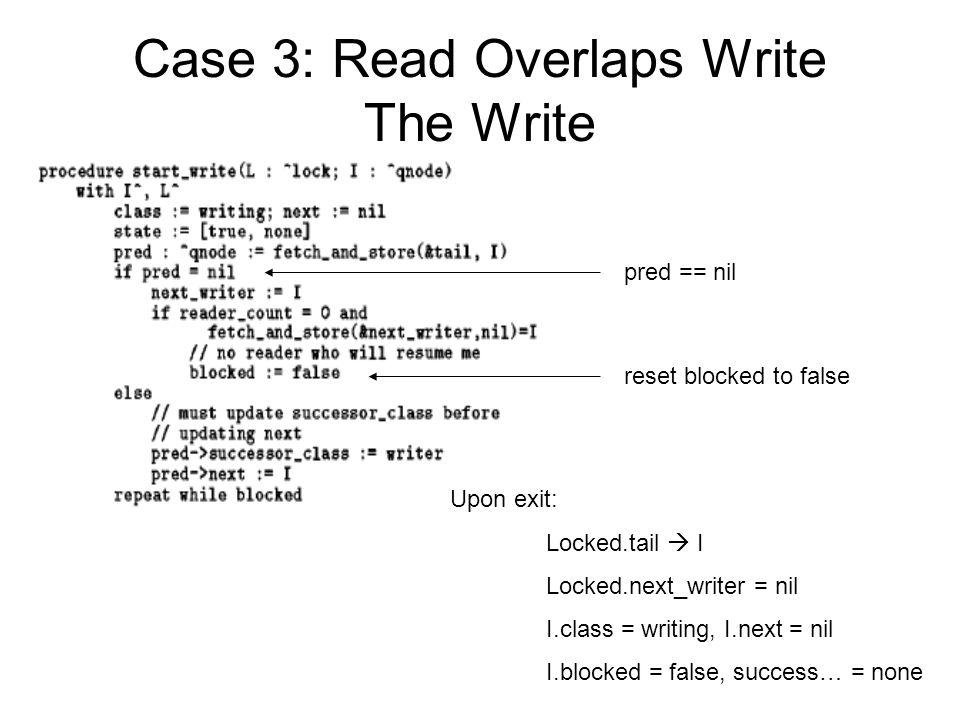 Case 3: Read Overlaps Write The Write Upon exit: Locked.tail  I Locked.next_writer = nil I.class = writing, I.next = nil I.blocked = false, success… = none pred == nil reset blocked to false