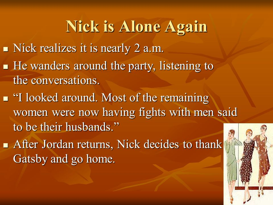 Nick is Alone Again Nick realizes it is nearly 2 a.m. Nick realizes it is nearly 2 a.m. He wanders around the party, listening to the conversations. H