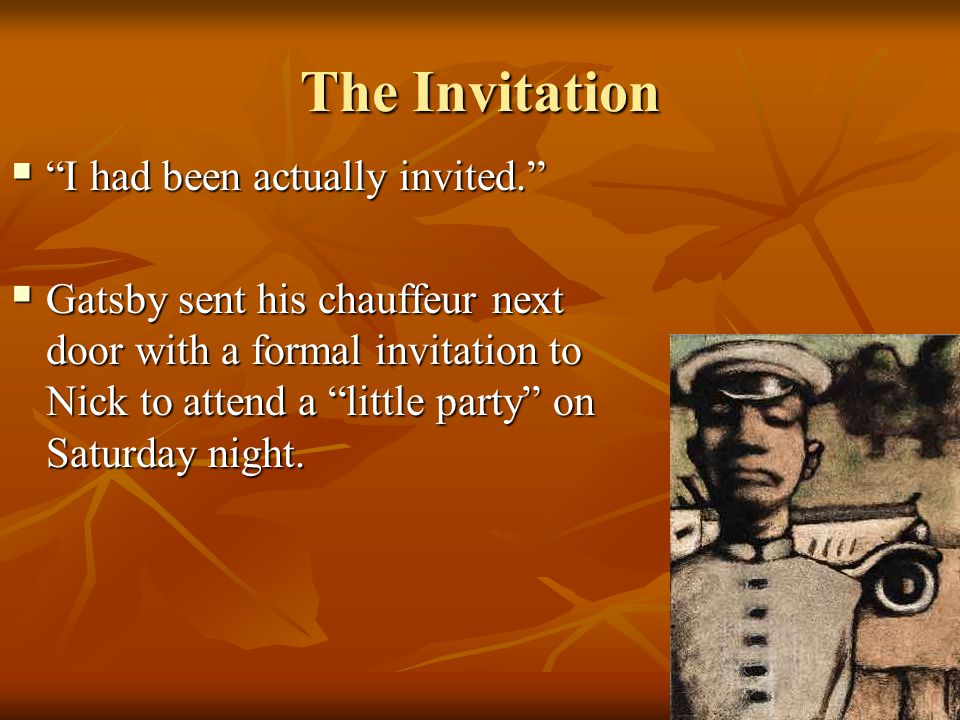 "The Invitation  ""I had been actually invited.""  Gatsby sent his chauffeur next door with a formal invitation to Nick to attend a ""little party"" on S"