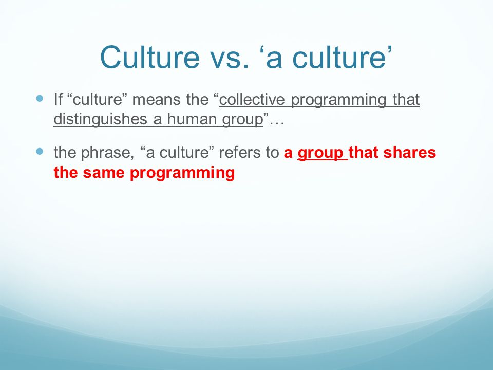 "Culture vs. 'a culture' If ""culture"" means the ""collective programming that distinguishes a human group""… the phrase, ""a culture"" refers to a group th"