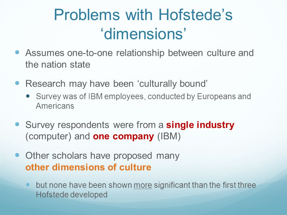 Problems with Hofstede's 'dimensions' Assumes one-to-one relationship between culture and the nation state Research may have been 'culturally bound' S