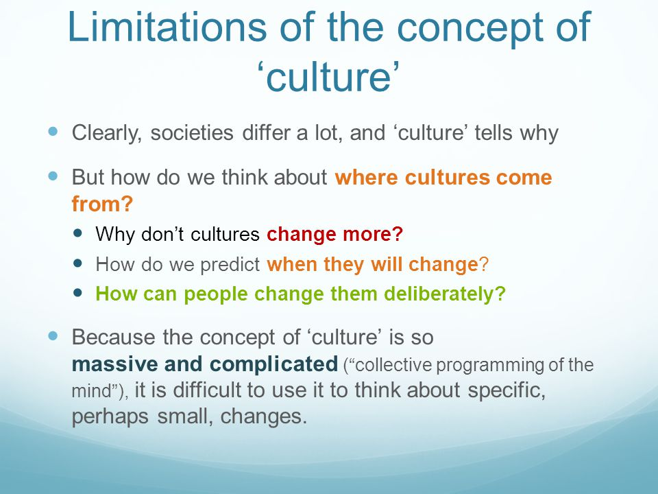 Limitations of the concept of 'culture' Clearly, societies differ a lot, and 'culture' tells why But how do we think about where cultures come from? W