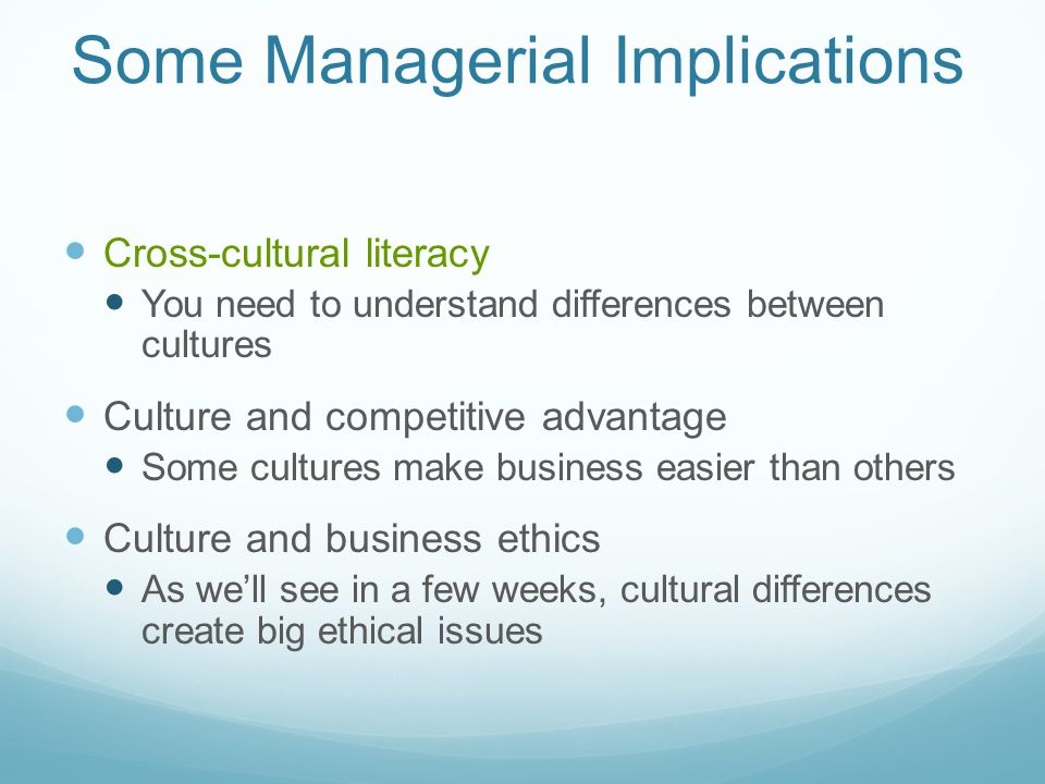 Some Managerial Implications Cross-cultural literacy You need to understand differences between cultures Culture and competitive advantage Some cultur