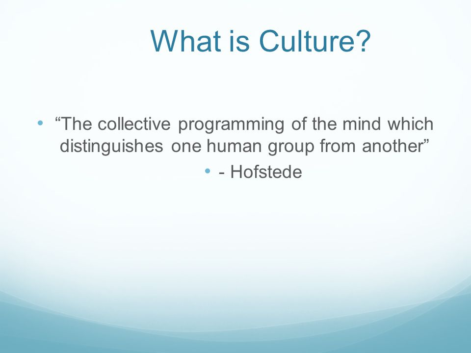 "What is Culture? ""The collective programming of the mind which distinguishes one human group from another"" - Hofstede"