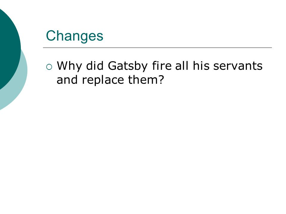 Changes  Why did Gatsby fire all his servants and replace them?