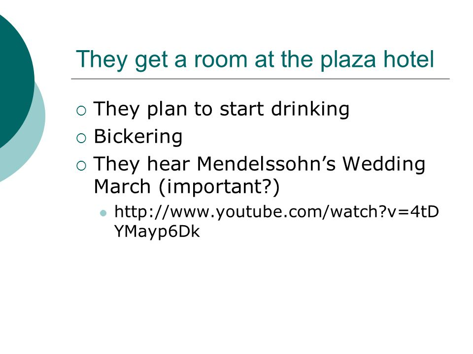 They get a room at the plaza hotel  They plan to start drinking  Bickering  They hear Mendelssohn's Wedding March (important?) http://www.youtube.com/watch?v=4tD YMayp6Dk