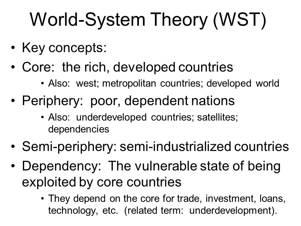 World-System Theory (WST) Key concepts: Core: the rich, developed countries Also: west; metropolitan countries; developed world Periphery: poor, depen