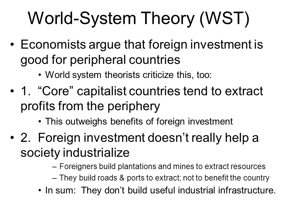 """World-System Theory (WST) Economists argue that foreign investment is good for peripheral countries World system theorists criticize this, too: 1. """"Co"""
