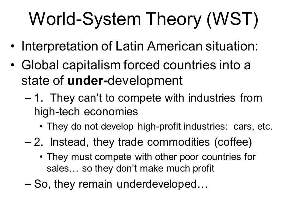 World-System Theory (WST) Interpretation of Latin American situation: Global capitalism forced countries into a state of under-development –1. They ca