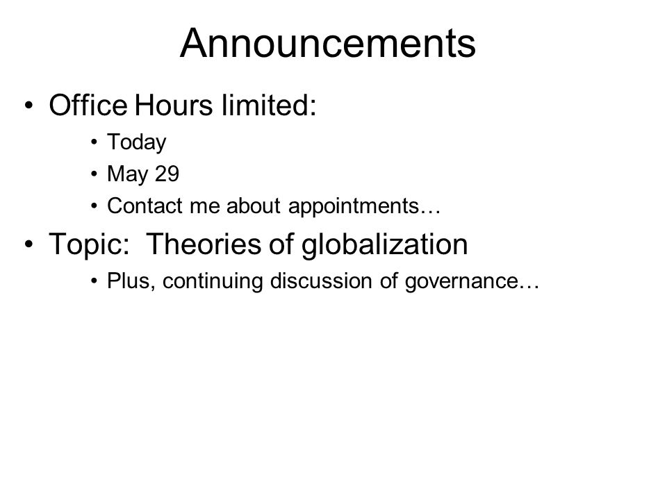 Announcements Office Hours limited: Today May 29 Contact me about appointments… Topic: Theories of globalization Plus, continuing discussion of govern