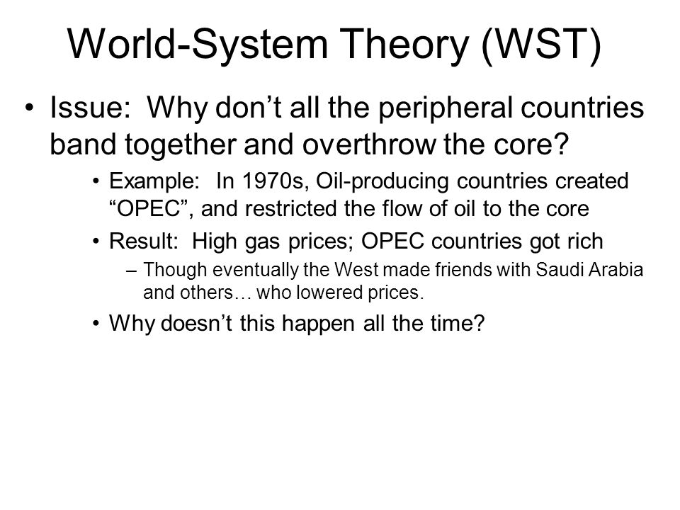 World-System Theory (WST) Issue: Why don't all the peripheral countries band together and overthrow the core? Example: In 1970s, Oil-producing countri