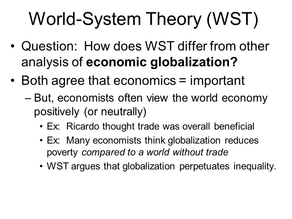 World-System Theory (WST) Question: How does WST differ from other analysis of economic globalization? Both agree that economics = important –But, eco