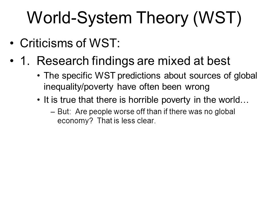 World-System Theory (WST) Criticisms of WST: 1. Research findings are mixed at best The specific WST predictions about sources of global inequality/po