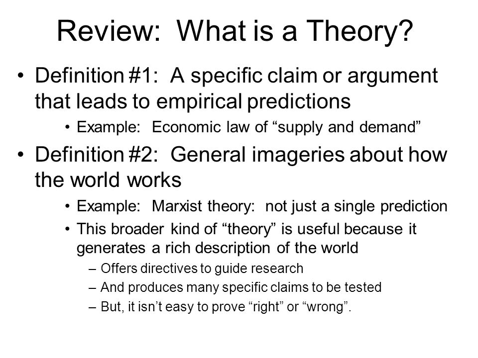 """Review: What is a Theory? Definition #1: A specific claim or argument that leads to empirical predictions Example: Economic law of """"supply and demand"""""""