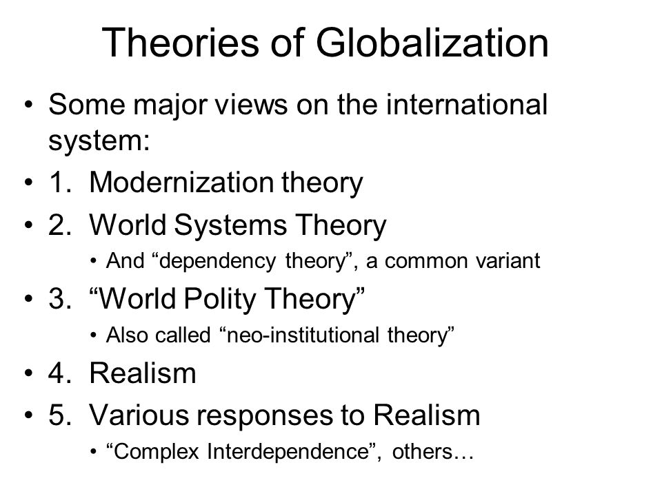 World-System Theory (WST) Background: Modernization theory An evolutionary theory predicting how societies develop See Chirot and Hall article on WST… –Argument: All societies naturally pass through certain stages of development All societies start out as traditional hunter-gatherers Then, they develop agriculture; towns & cities grow Eventually, they become modern industrial societies –Movement from one stage to the next is driven by things like population growth & new technologies Society becomes more complex; greater division of labor.