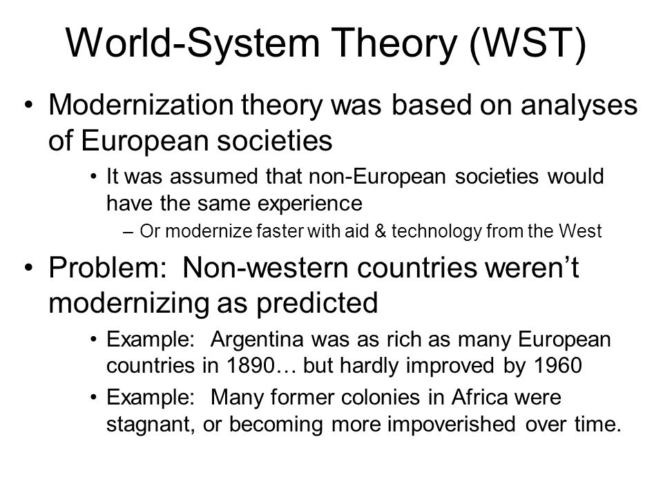 World-System Theory (WST) World-System theory tried to explain the failure of many countries to develop Scholars: Andre Gunder Frank; Immanuel Wallerstein Claim: Underdeveloped/peripheral countries are not just like Europe, but at an earlier stage of development They have a very different history: colonization And, they must compete with highly developed countries –Europe was undeveloped and became developed Other countries were undeveloped, and now trapped in a state of underdevelopment .