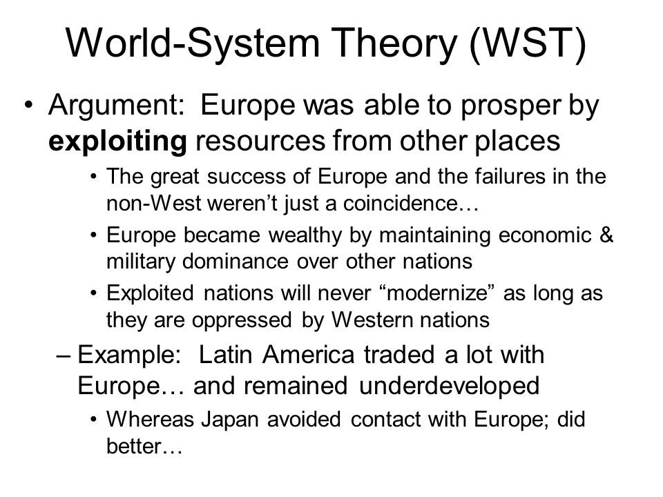 World-System Theory (WST) Argument: Europe was able to prosper by exploiting resources from other places The great success of Europe and the failures