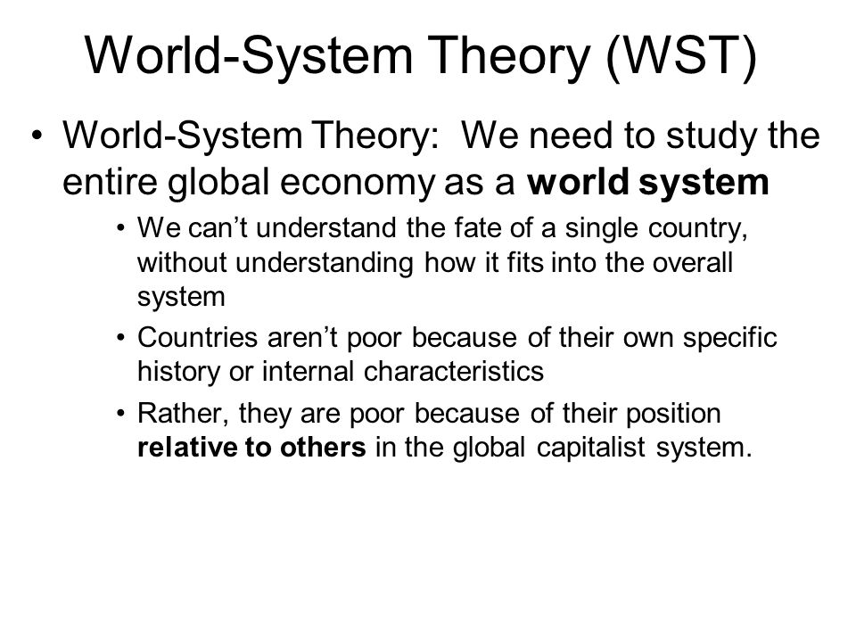 World-System Theory (WST) Key concepts: Core: the rich, developed countries Also: west; metropolitan countries; developed world Periphery: poor, dependent nations Also: underdeveloped countries; satellites; dependencies Semi-periphery: semi-industrialized countries Dependency: The vulnerable state of being exploited by core countries They depend on the core for trade, investment, loans, technology, etc.