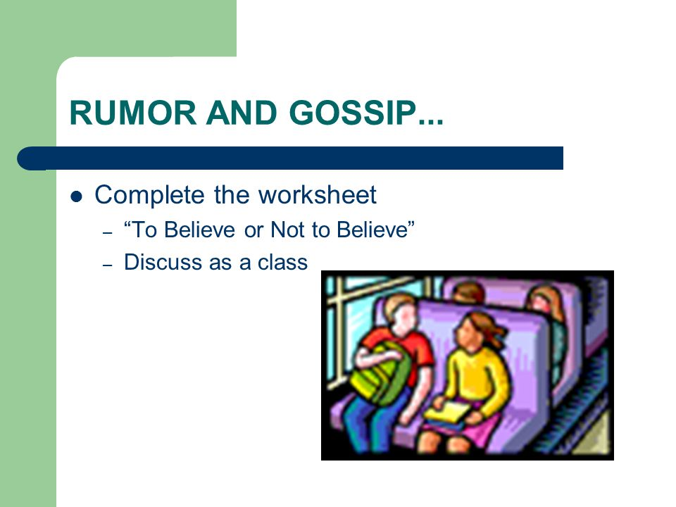 RUMOR AND GOSSIP... Complete the worksheet – To Believe or Not to Believe – Discuss as a class