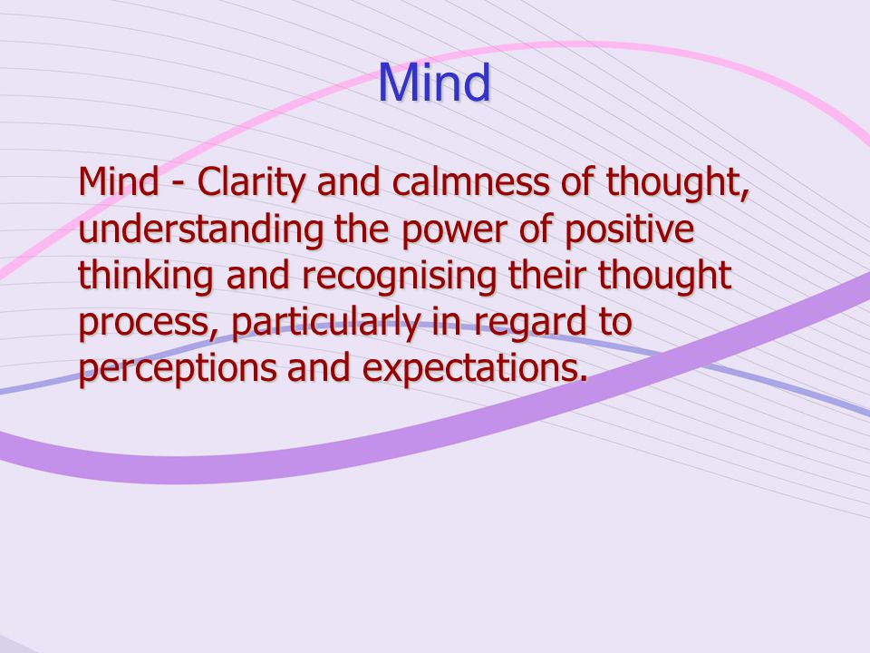 Mind Mind - Clarity and calmness of thought, understanding the power of positive thinking and recognising their thought process, particularly in regard to perceptions and expectations.
