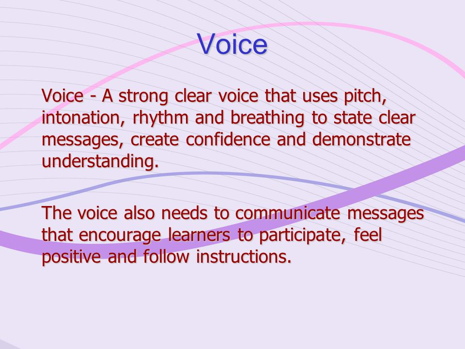 Voice Voice - A strong clear voice that uses pitch, intonation, rhythm and breathing to state clear messages, create confidence and demonstrate understanding.