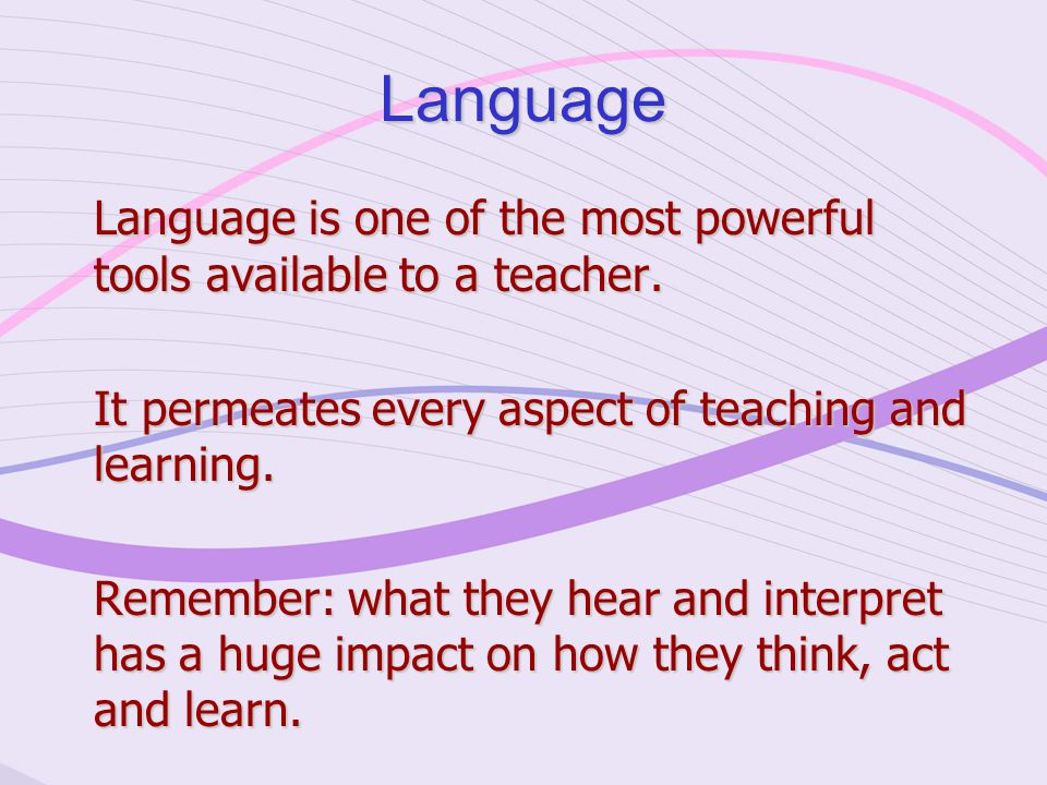 Language Language is one of the most powerful tools available to a teacher.