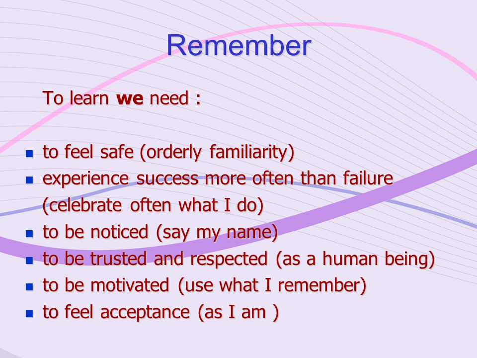 Remember To learn we need : to feel safe (orderly familiarity) to feel safe (orderly familiarity) experience success more often than failure experience success more often than failure (celebrate often what I do) (celebrate often what I do) to be noticed (say my name) to be noticed (say my name) to be trusted and respected (as a human being) to be trusted and respected (as a human being) to be motivated (use what I remember) to be motivated (use what I remember) to feel acceptance (as I am ) to feel acceptance (as I am )
