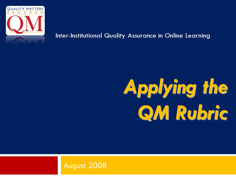 Applying the QM Rubric August 2008 Inter-Institutional Quality Assurance in Online Learning
