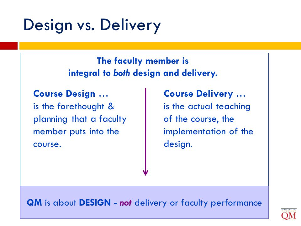 Design vs. Delivery The faculty member is integral to both design and delivery. Course Design … is the forethought & planning that a faculty member pu