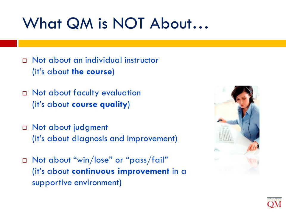 What QM is NOT About…  Not about an individual instructor (it's about the course)  Not about faculty evaluation (it's about course quality)  Not ab